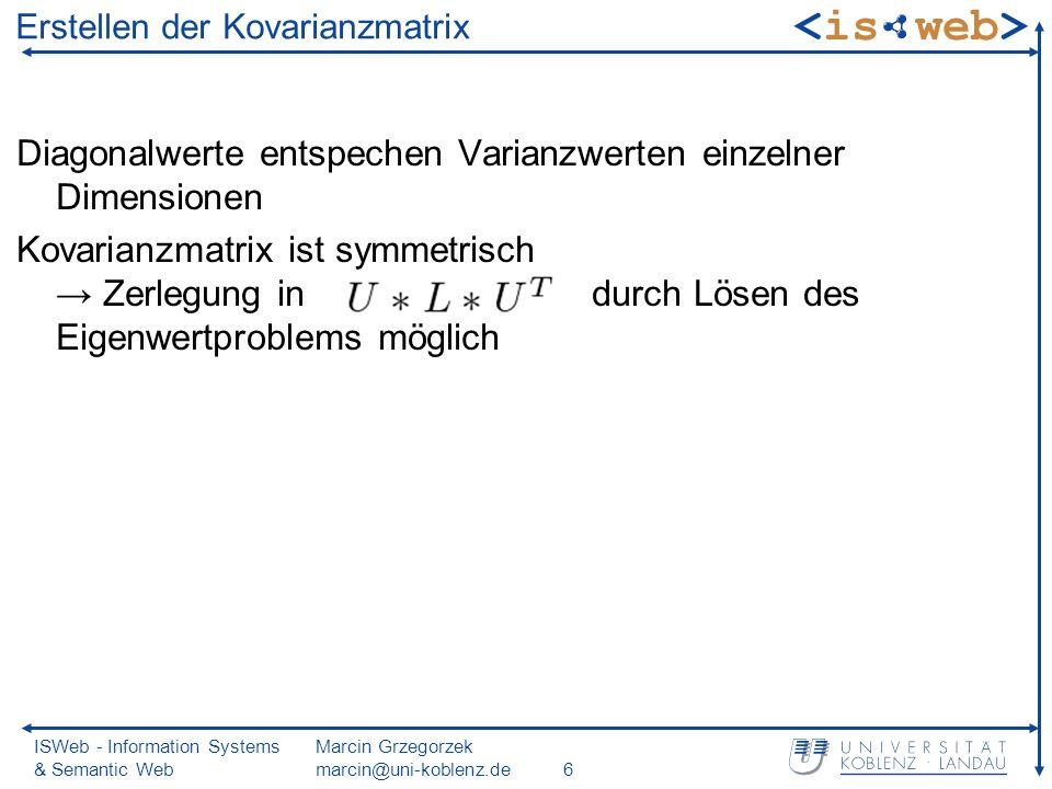 ISWeb - Information Systems & Semantic Web Marcin Grzegorzek marcin@uni-koblenz.de6 Diagonalwerte entspechen Varianzwerten einzelner Dimensionen Kovarianzmatrix ist symmetrisch Zerlegung in durch Lösen des Eigenwertproblems möglich Erstellen der Kovarianzmatrix