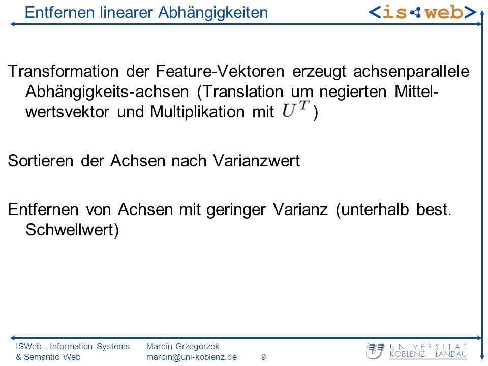 ISWeb - Information Systems & Semantic Web Marcin Grzegorzek marcin@uni-koblenz.de9 Entfernen linearer Abhängigkeiten Transformation der Feature-Vektoren erzeugt achsenparallele Abhängigkeits-achsen (Translation um negierten Mittel- wertsvektor und Multiplikation mit ) Sortieren der Achsen nach Varianzwert Entfernen von Achsen mit geringer Varianz (unterhalb best.