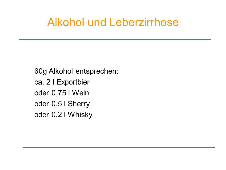 Alkohol und Leberzirrhose 60g Alkohol entsprechen: ca. 2 l Exportbier oder 0,75 l Wein oder 0,5 l Sherry oder 0,2 l Whisky