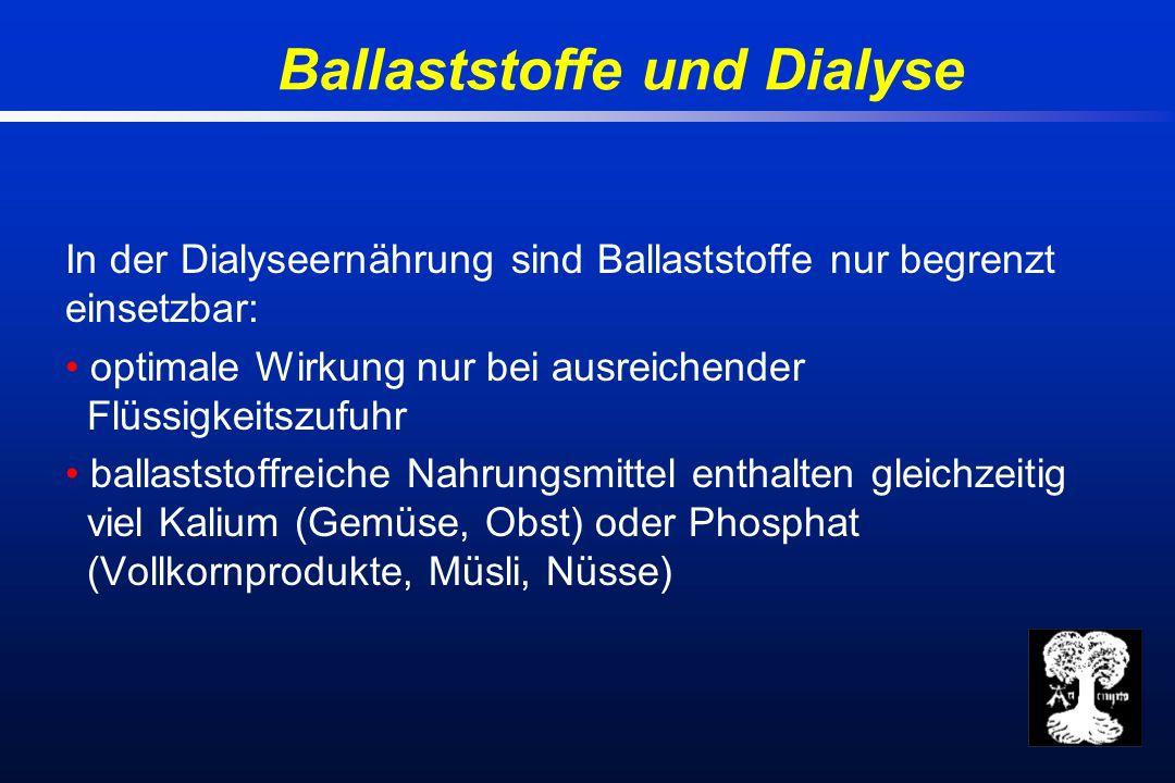 Ballaststoffe und Dialyse In der Dialyseernährung sind Ballaststoffe nur begrenzt einsetzbar: optimale Wirkung nur bei ausreichender Flüssigkeitszufuhr ballaststoffreiche Nahrungsmittel enthalten gleichzeitig viel Kalium (Gemüse, Obst) oder Phosphat (Vollkornprodukte, Müsli, Nüsse)