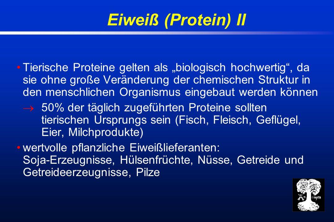 Eiweiß (Protein) II Tierische Proteine gelten als biologisch hochwertig, da sie ohne große Veränderung der chemischen Struktur in den menschlichen Organismus eingebaut werden können 50% der täglich zugeführten Proteine sollten tierischen Ursprungs sein (Fisch, Fleisch, Geflügel, Eier, Milchprodukte) wertvolle pflanzliche Eiweißlieferanten: Soja-Erzeugnisse, Hülsenfrüchte, Nüsse, Getreide und Getreideerzeugnisse, Pilze