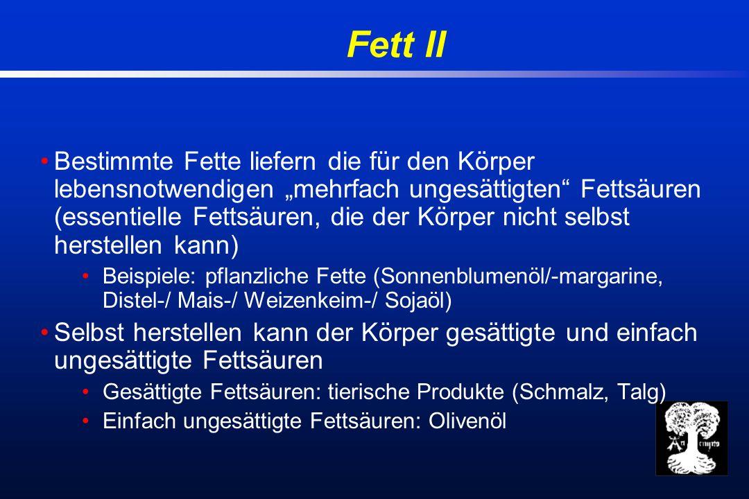 Fett II Bestimmte Fette liefern die für den Körper lebensnotwendigen mehrfach ungesättigten Fettsäuren (essentielle Fettsäuren, die der Körper nicht selbst herstellen kann) Beispiele: pflanzliche Fette (Sonnenblumenöl/-margarine, Distel-/ Mais-/ Weizenkeim-/ Sojaöl) Selbst herstellen kann der Körper gesättigte und einfach ungesättigte Fettsäuren Gesättigte Fettsäuren: tierische Produkte (Schmalz, Talg) Einfach ungesättigte Fettsäuren: Olivenöl