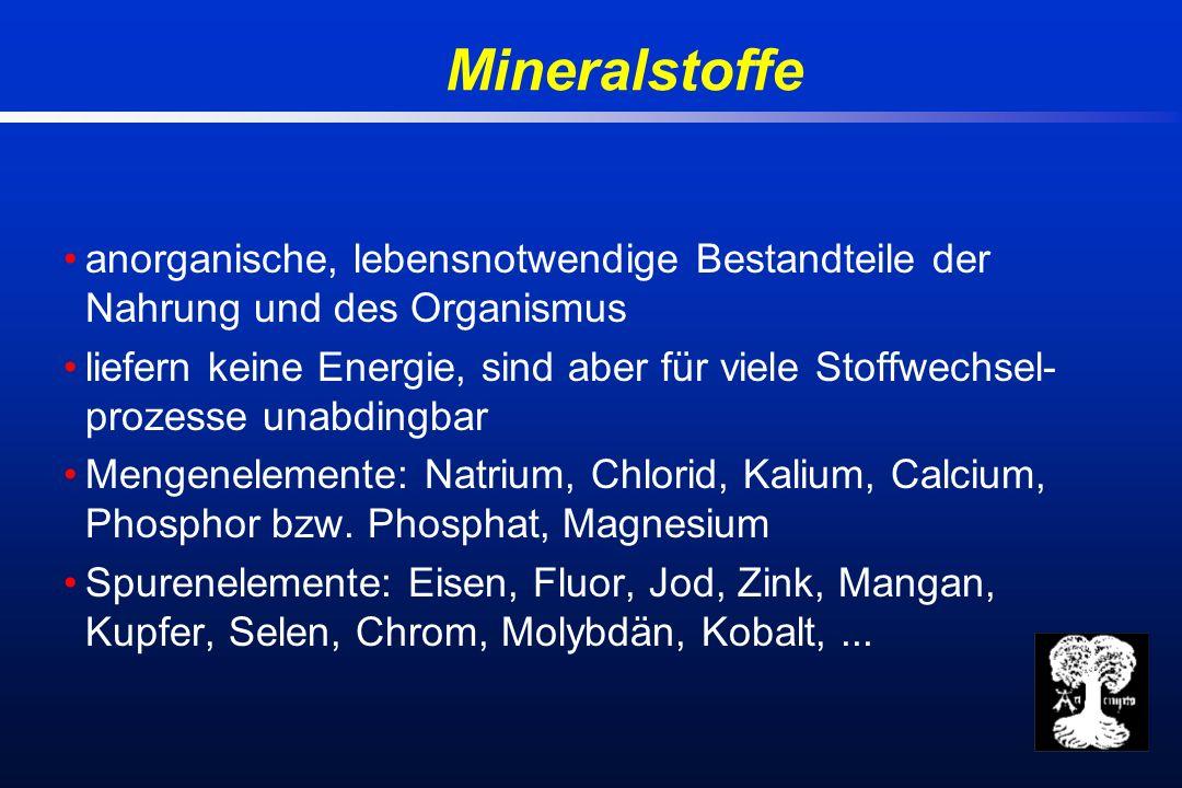 Mineralstoffe anorganische, lebensnotwendige Bestandteile der Nahrung und des Organismus liefern keine Energie, sind aber für viele Stoffwechsel- prozesse unabdingbar Mengenelemente: Natrium, Chlorid, Kalium, Calcium, Phosphor bzw.