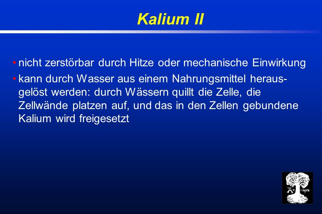 Kalium II nicht zerstörbar durch Hitze oder mechanische Einwirkung kann durch Wasser aus einem Nahrungsmittel heraus- gelöst werden: durch Wässern quillt die Zelle, die Zellwände platzen auf, und das in den Zellen gebundene Kalium wird freigesetzt