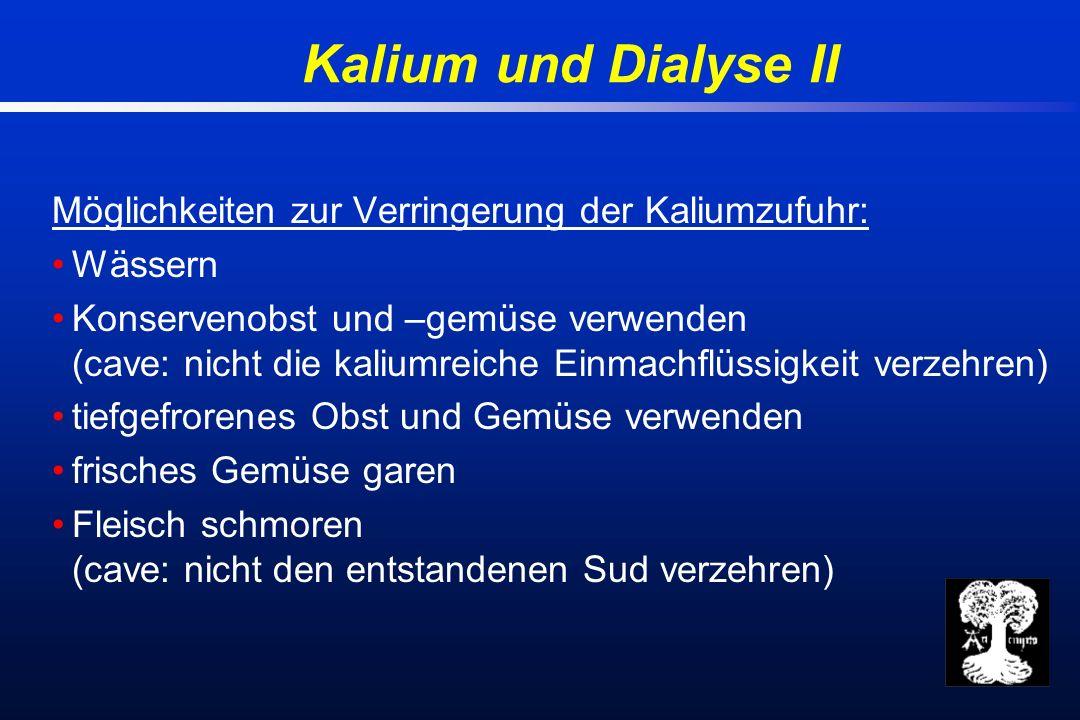 Kalium und Dialyse II Möglichkeiten zur Verringerung der Kaliumzufuhr: Wässern Konservenobst und –gemüse verwenden (cave: nicht die kaliumreiche Einmachflüssigkeit verzehren) tiefgefrorenes Obst und Gemüse verwenden frisches Gemüse garen Fleisch schmoren (cave: nicht den entstandenen Sud verzehren)