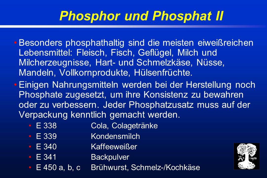 Phosphor und Phosphat II Besonders phosphathaltig sind die meisten eiweißreichen Lebensmittel: Fleisch, Fisch, Geflügel, Milch und Milcherzeugnisse, Hart- und Schmelzkäse, Nüsse, Mandeln, Vollkornprodukte, Hülsenfrüchte.