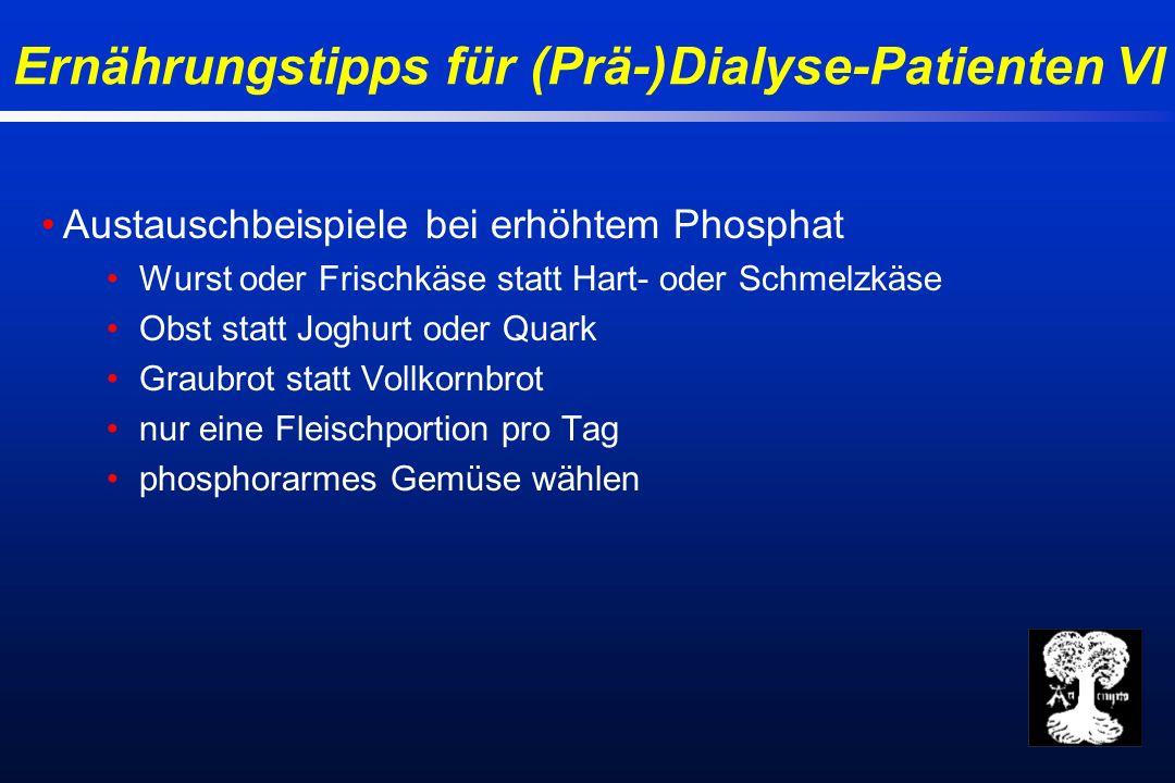 Ernährungstipps für (Prä-)Dialyse-Patienten VI Austauschbeispiele bei erhöhtem Phosphat Wurst oder Frischkäse statt Hart- oder Schmelzkäse Obst statt Joghurt oder Quark Graubrot statt Vollkornbrot nur eine Fleischportion pro Tag phosphorarmes Gemüse wählen