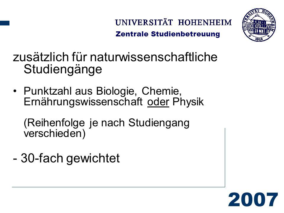 2007 Zentrale Studienbetreuung zusätzlich für naturwissenschaftliche Studiengänge Punktzahl aus Biologie, Chemie, Ernährungswissenschaft oder Physik (Reihenfolge je nach Studiengang verschieden) - 30-fach gewichtet