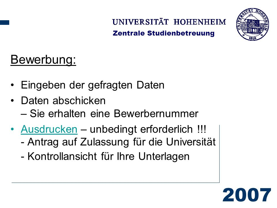 2007 Zentrale Studienbetreuung Bewerbung: Eingeben der gefragten Daten Daten abschicken – Sie erhalten eine Bewerbernummer Ausdrucken – unbedingt erforderlich !!.