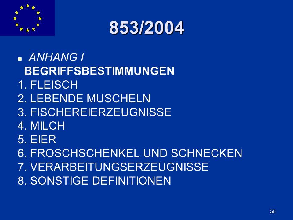 ENLARGEMENT DG 56 853/2004 ANHANG I BEGRIFFSBESTIMMUNGEN 1. FLEISCH 2. LEBENDE MUSCHELN 3. FISCHEREIERZEUGNISSE 4. MILCH 5. EIER 6. FROSCHSCHENKEL UND