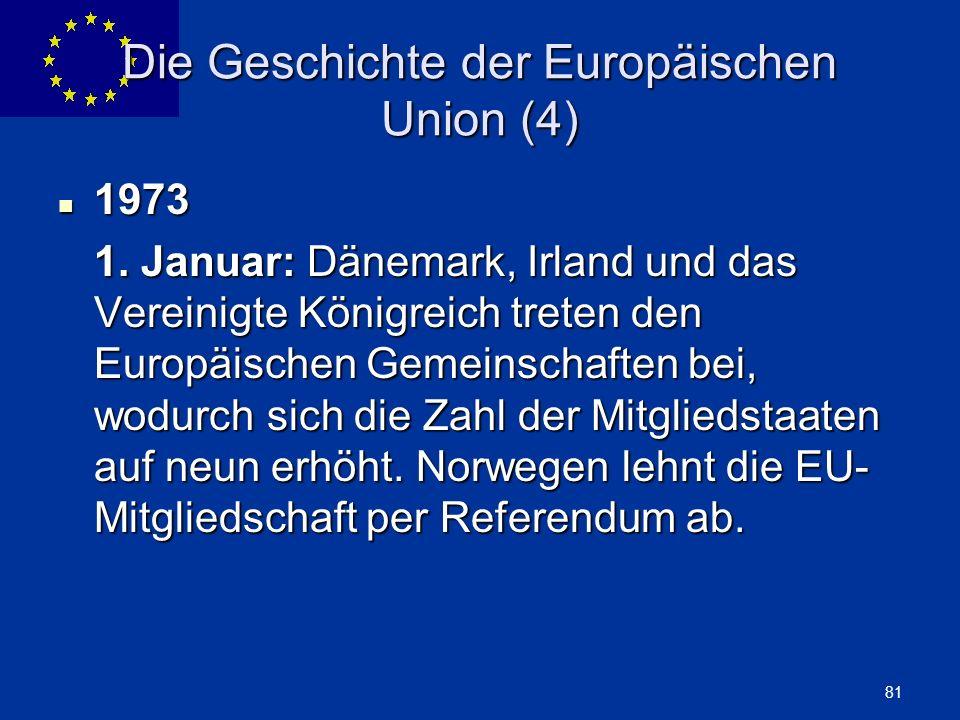 ENLARGEMENT DG 81 Die Geschichte der Europäischen Union (4) 1973 1973 1. Januar: Dänemark, Irland und das Vereinigte Königreich treten den Europäische