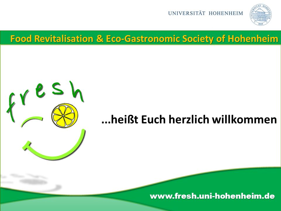 Food Revitalisation & Eco-Gastronomic Society of Hohenheim www.fresh.uni-hohenheim.de...heißt Euch herzlich willkommen