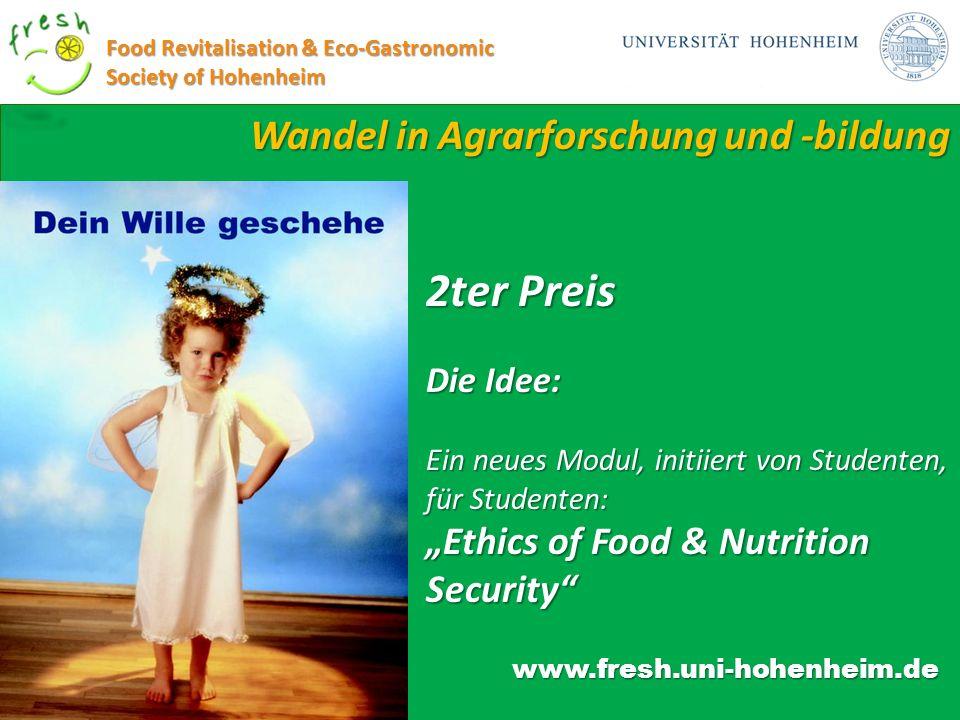 Wandel in Agrarforschung und -bildung Food Revitalisation & Eco-Gastronomic Society of Hohenheim www.fresh.uni-hohenheim.de 2ter Preis Die Idee: Ein n