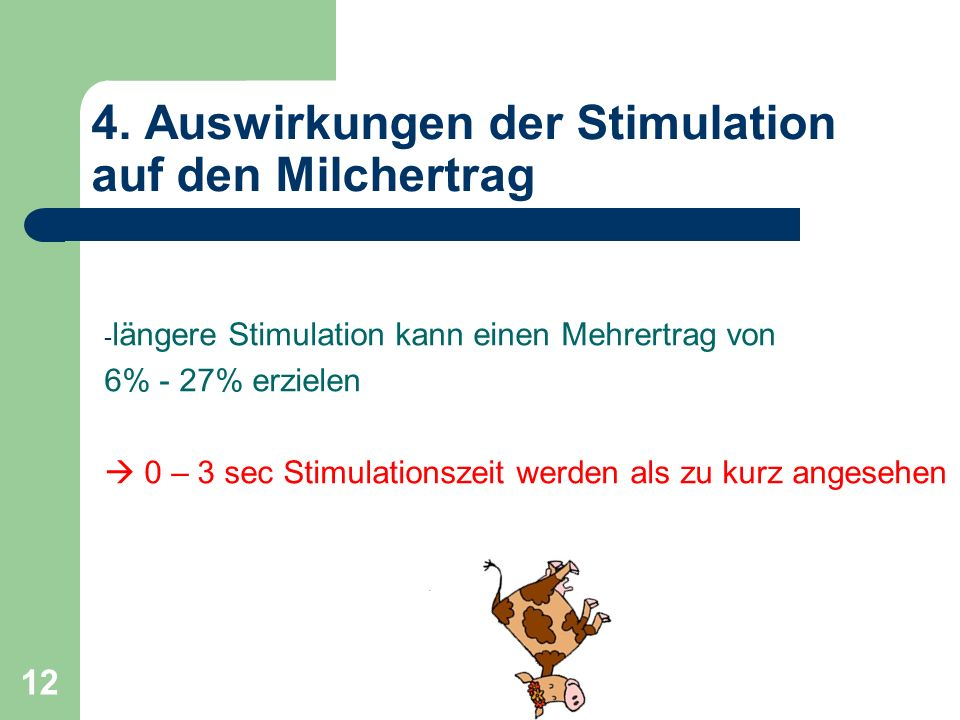 12 4. Auswirkungen der Stimulation auf den Milchertrag - längere Stimulation kann einen Mehrertrag von 6% - 27% erzielen 0 – 3 sec Stimulationszeit we