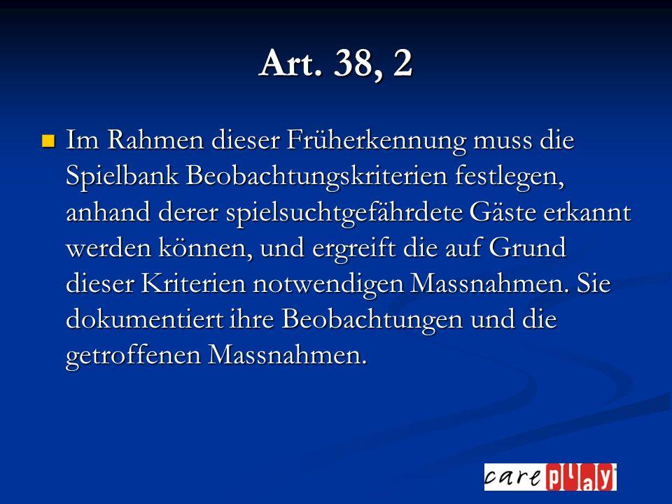 Art. 38, 2 Im Rahmen dieser Früherkennung muss die Spielbank Beobachtungskriterien festlegen, anhand derer spielsuchtgefährdete Gäste erkannt werden k