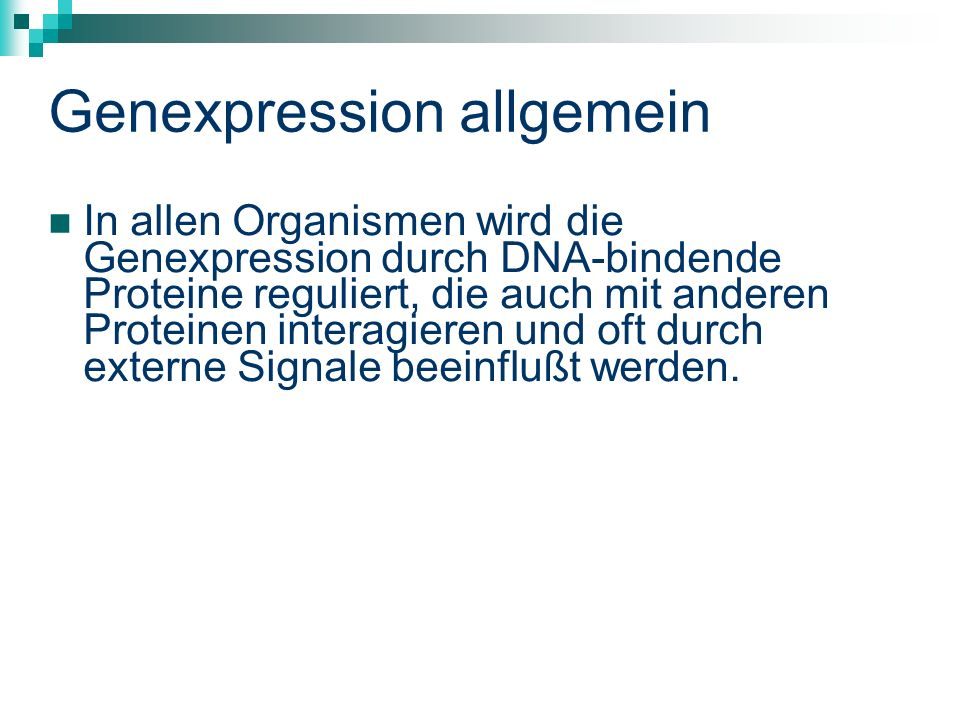 Genexpression allgemein In allen Organismen wird die Genexpression durch DNA-bindende Proteine reguliert, die auch mit anderen Proteinen interagieren und oft durch externe Signale beeinflußt werden.