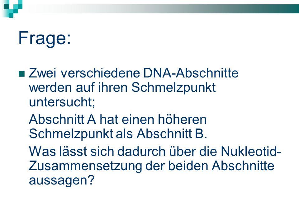 Frage: Zwei verschiedene DNA-Abschnitte werden auf ihren Schmelzpunkt untersucht; Abschnitt A hat einen höheren Schmelzpunkt als Abschnitt B. Was läss