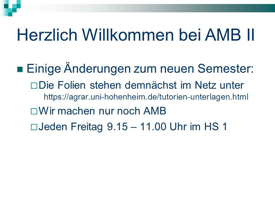 Herzlich Willkommen bei AMB II Einige Änderungen zum neuen Semester: Die Folien stehen demnächst im Netz unter https://agrar.uni-hohenheim.de/tutorien-unterlagen.html Wir machen nur noch AMB Jeden Freitag 9.15 – 11.00 Uhr im HS 1