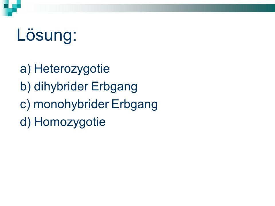Lösung: a) Heterozygotie b) dihybrider Erbgang c) monohybrider Erbgang d) Homozygotie