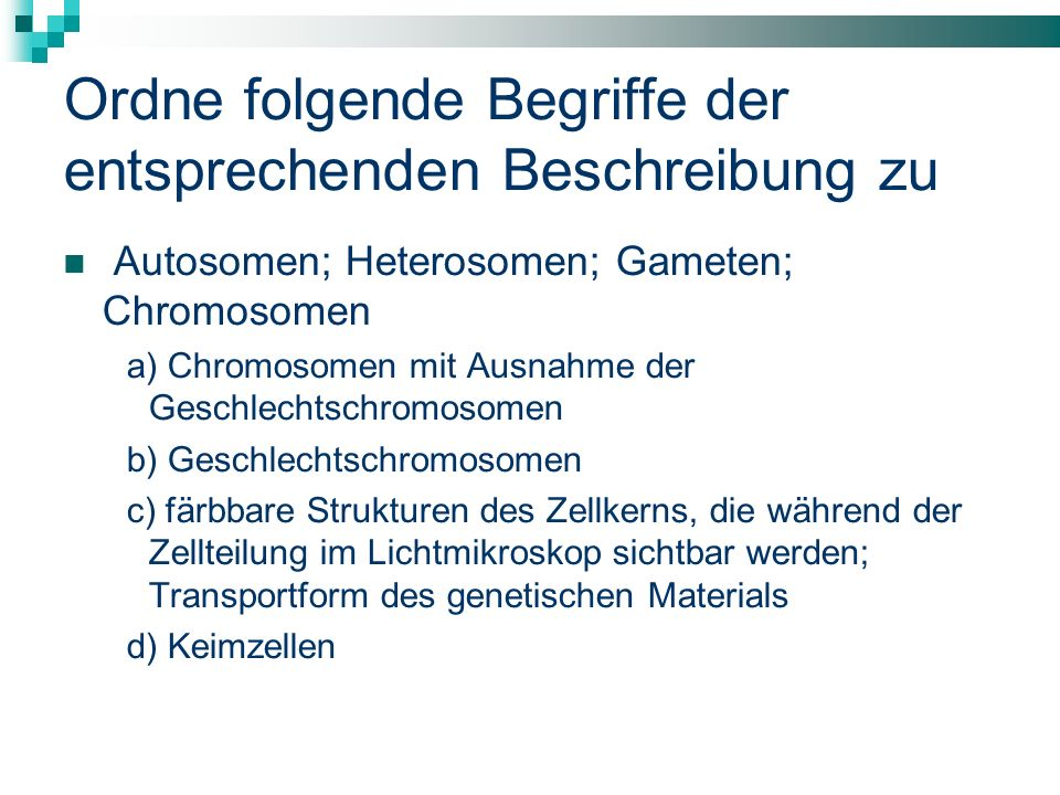 Ordne folgende Begriffe der entsprechenden Beschreibung zu Autosomen; Heterosomen; Gameten; Chromosomen a) Chromosomen mit Ausnahme der Geschlechtschromosomen b) Geschlechtschromosomen c) färbbare Strukturen des Zellkerns, die während der Zellteilung im Lichtmikroskop sichtbar werden; Transportform des genetischen Materials d) Keimzellen