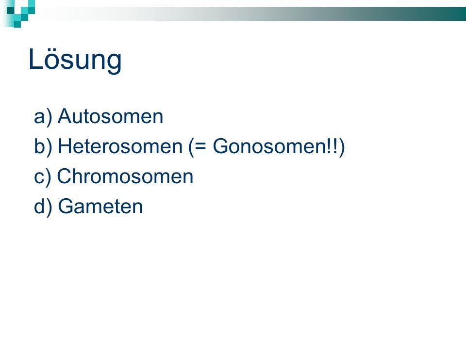 Lösung a) Autosomen b) Heterosomen (= Gonosomen!!) c) Chromosomen d) Gameten