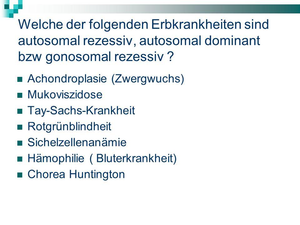 Welche der folgenden Erbkrankheiten sind autosomal rezessiv, autosomal dominant bzw gonosomal rezessiv ? Achondroplasie (Zwergwuchs) Mukoviszidose Tay
