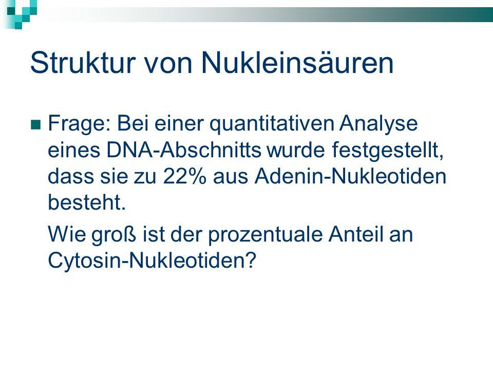 Struktur von Nukleinsäuren Frage: Bei einer quantitativen Analyse eines DNA-Abschnitts wurde festgestellt, dass sie zu 22% aus Adenin-Nukleotiden best