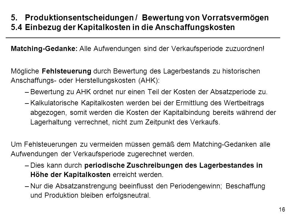 16 5.Produktionsentscheidungen / Bewertung von Vorratsvermögen 5.4Einbezug der Kapitalkosten in die Anschaffungskosten Matching-Gedanke: Alle Aufwendu