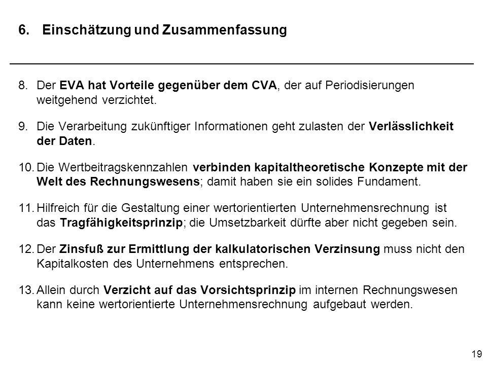 19 6. Einschätzung und Zusammenfassung 8.Der EVA hat Vorteile gegenüber dem CVA, der auf Periodisierungen weitgehend verzichtet. 9.Die Verarbeitung zu