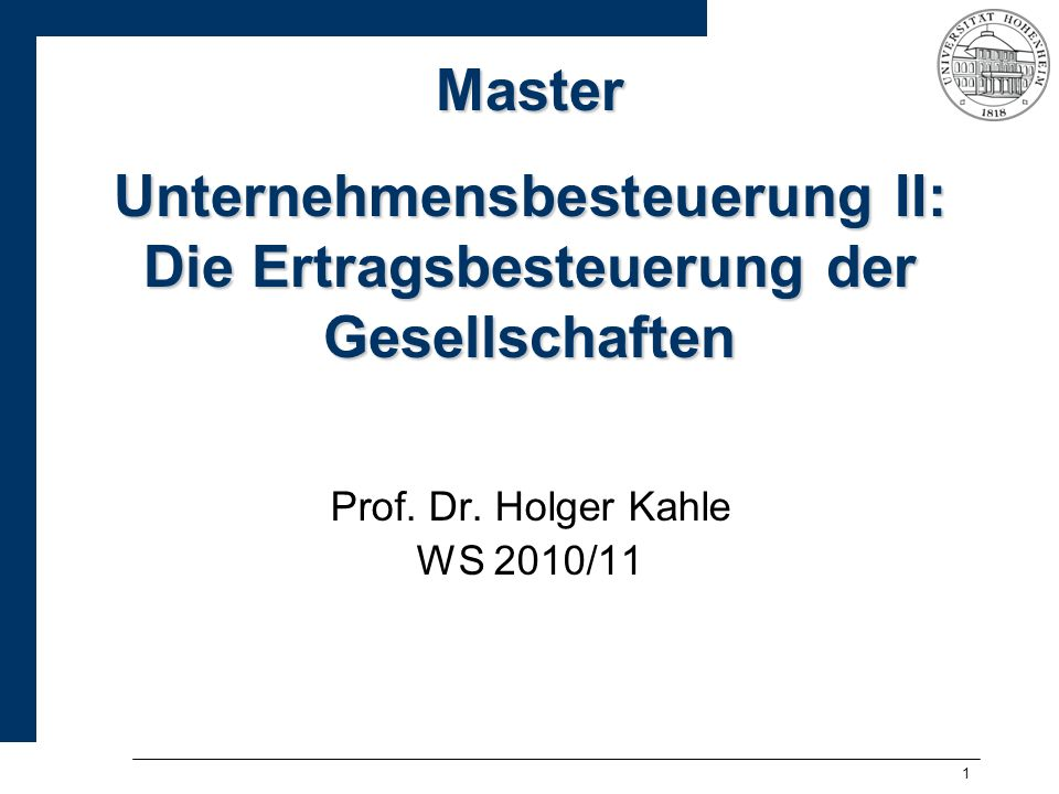 1 Master Unternehmensbesteuerung II: Die Ertragsbesteuerung der Gesellschaften Prof. Dr. Holger Kahle WS 2010/11