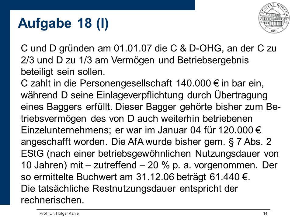 14 C und D gründen am 01.01.07 die C & D-OHG, an der C zu 2/3 und D zu 1/3 am Vermögen und Betriebsergebnis beteiligt sein sollen. C zahlt in die Pers
