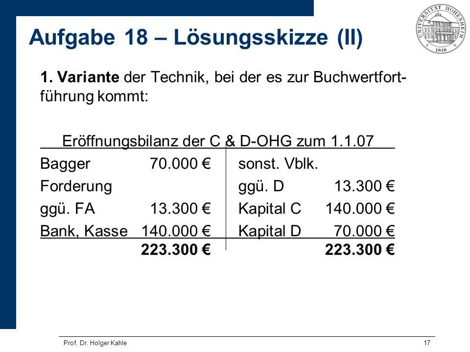 17 1. Variante der Technik, bei der es zur Buchwertfort- führung kommt: Eröffnungsbilanz der C & D-OHG zum 1.1.07 Bagger70.000 sonst. Vblk. Forderungg