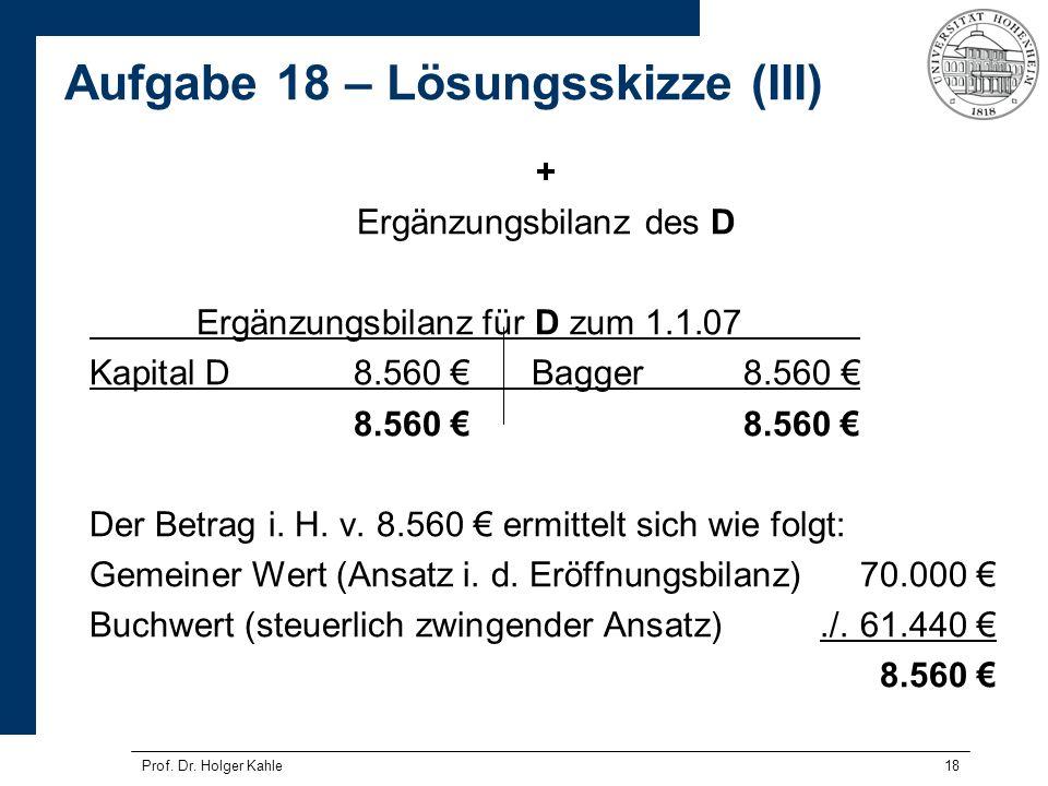 18 + Ergänzungsbilanz des D Ergänzungsbilanz für D zum 1.1.07 Kapital D8.560 Bagger8.560 8.560 Der Betrag i. H. v. 8.560 ermittelt sich wie folgt: Gem