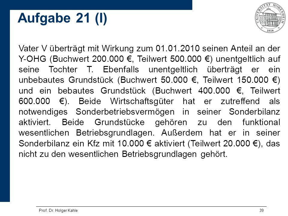 Prof. Dr. Holger Kahle39 Vater V überträgt mit Wirkung zum 01.01.2010 seinen Anteil an der Y-OHG (Buchwert 200.000, Teilwert 500.000 ) unentgeltlich a
