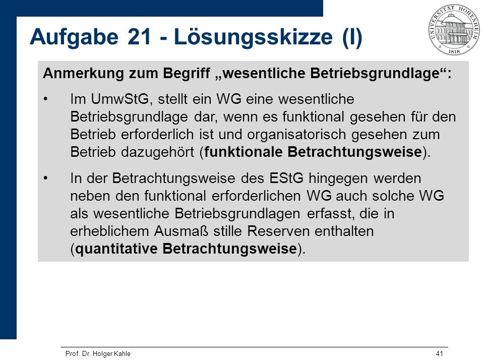 Prof. Dr. Holger Kahle41 Aufgabe 21 - Lösungsskizze (I) Anmerkung zum Begriff wesentliche Betriebsgrundlage: Im UmwStG, stellt ein WG eine wesentliche