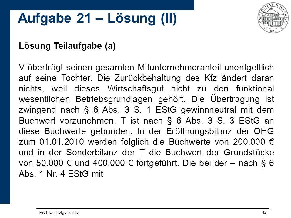 Prof. Dr. Holger Kahle42 Lösung Teilaufgabe (a) V überträgt seinen gesamten Mitunternehmeranteil unentgeltlich auf seine Tochter. Die Zurückbehaltung