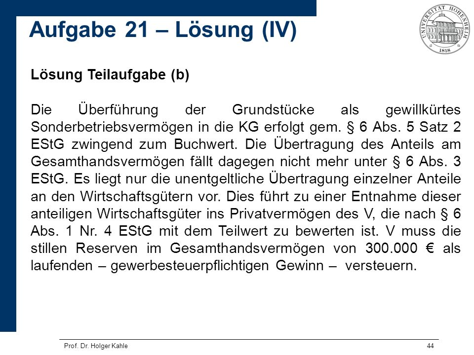 Prof. Dr. Holger Kahle44 Lösung Teilaufgabe (b) Die Überführung der Grundstücke als gewillkürtes Sonderbetriebsvermögen in die KG erfolgt gem. § 6 Abs