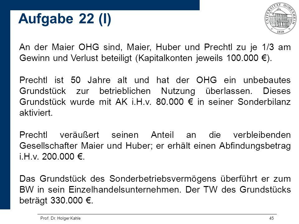Prof. Dr. Holger Kahle45 An der Maier OHG sind, Maier, Huber und Prechtl zu je 1/3 am Gewinn und Verlust beteiligt (Kapitalkonten jeweils 100.000 ). P