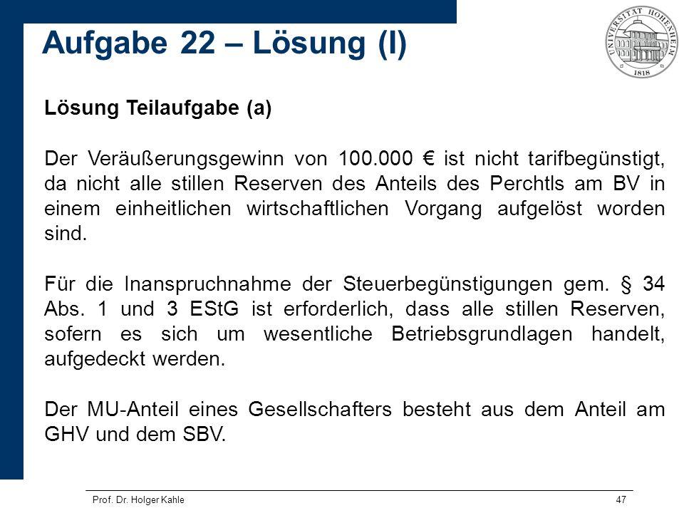 Prof. Dr. Holger Kahle47 Lösung Teilaufgabe (a) Der Veräußerungsgewinn von 100.000 ist nicht tarifbegünstigt, da nicht alle stillen Reserven des Antei