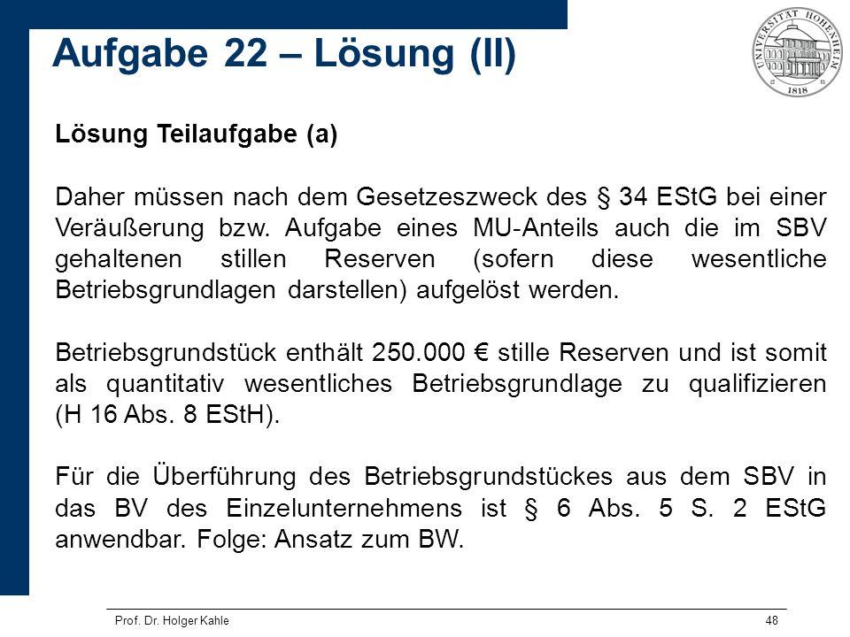 Prof. Dr. Holger Kahle48 Lösung Teilaufgabe (a) Daher müssen nach dem Gesetzeszweck des § 34 EStG bei einer Veräußerung bzw. Aufgabe eines MU-Anteils