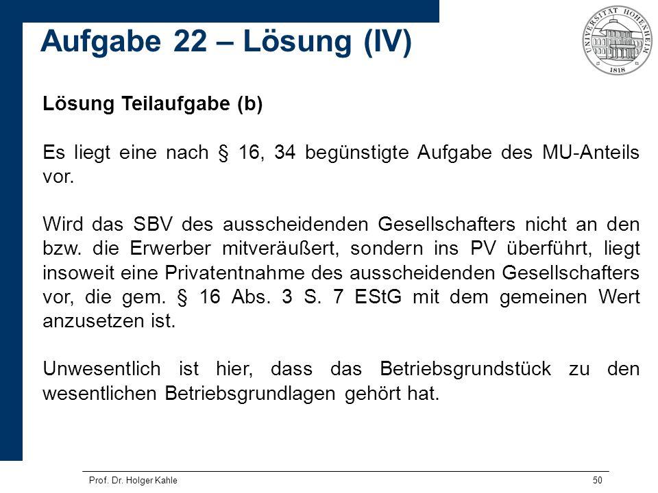Prof. Dr. Holger Kahle50 Lösung Teilaufgabe (b) Es liegt eine nach § 16, 34 begünstigte Aufgabe des MU-Anteils vor. Wird das SBV des ausscheidenden Ge