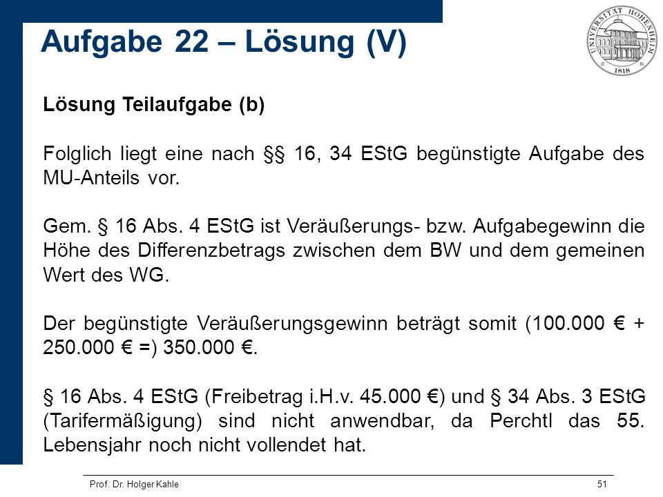 Prof. Dr. Holger Kahle51 Lösung Teilaufgabe (b) Folglich liegt eine nach §§ 16, 34 EStG begünstigte Aufgabe des MU-Anteils vor. Gem. § 16 Abs. 4 EStG