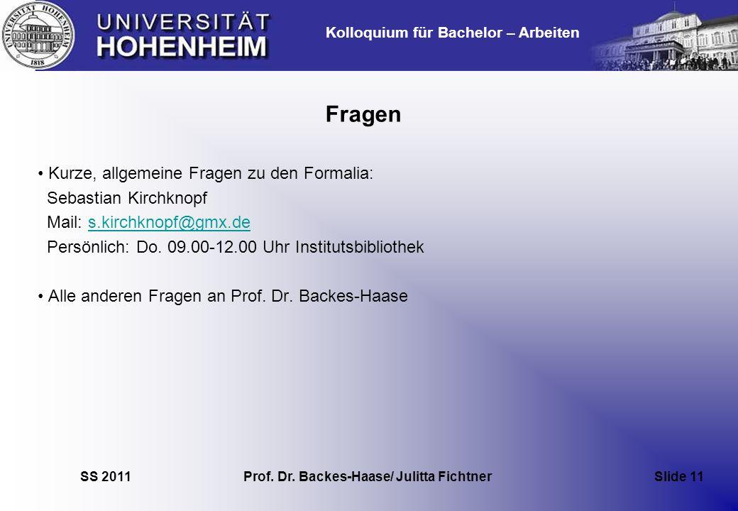 Kolloquium für Bachelor – Arbeiten SS 2011 Prof. Dr. Backes-Haase/ Julitta Fichtner Slide 11 Fragen Kurze, allgemeine Fragen zu den Formalia: Sebastia