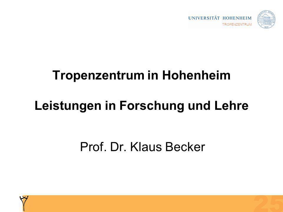 TROPENZENTRUM Tropenzentrum in Hohenheim Leistungen in Forschung und Lehre Prof. Dr. Klaus Becker