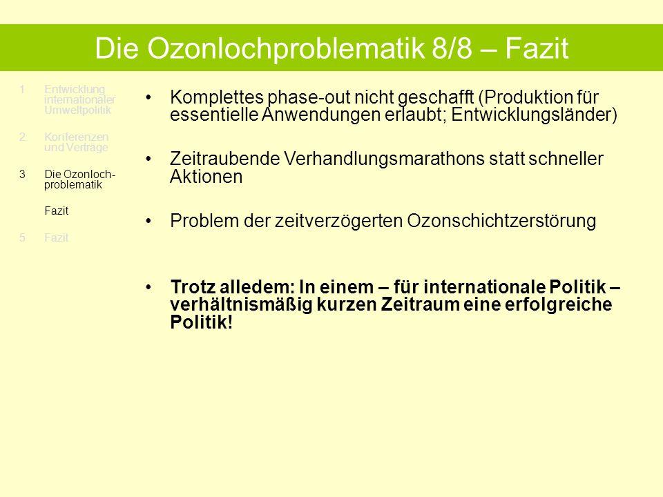 1Entwicklung internationaler Umweltpolitik 2 Konferenzen und Verträge 3Die Ozonloch- problematik Fazit 5 Fazit Die Ozonlochproblematik 8/8 – Fazit Komplettes phase-out nicht geschafft (Produktion für essentielle Anwendungen erlaubt; Entwicklungsländer) Zeitraubende Verhandlungsmarathons statt schneller Aktionen Problem der zeitverzögerten Ozonschichtzerstörung Trotz alledem: In einem – für internationale Politik – verhältnismäßig kurzen Zeitraum eine erfolgreiche Politik!