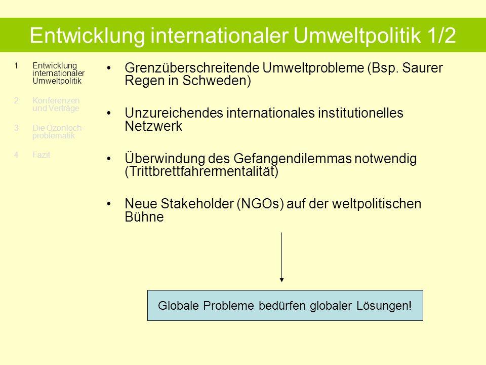 1Entwicklung internationaler Umweltpolitik 2 Konferenzen und Verträge 3 Die Ozonloch- problematik 4 Fazit Entwicklung internationaler Umweltpolitik 1/2 Grenzüberschreitende Umweltprobleme (Bsp.