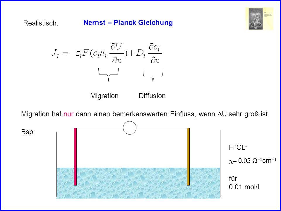 Nernst – Planck Gleichung Realistisch: MigrationDiffusion Migration hat nur dann einen bemerkenswerten Einfluss, wenn U sehr groß ist.
