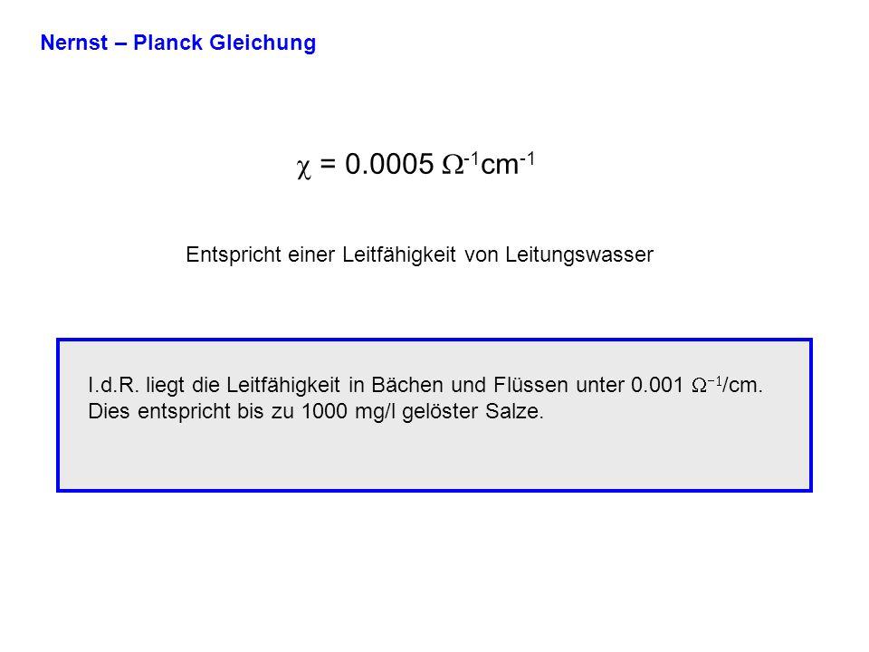 Nernst – Planck Gleichung = 0.0005 -1 cm -1 Entspricht einer Leitfähigkeit von Leitungswasser I.d.R.