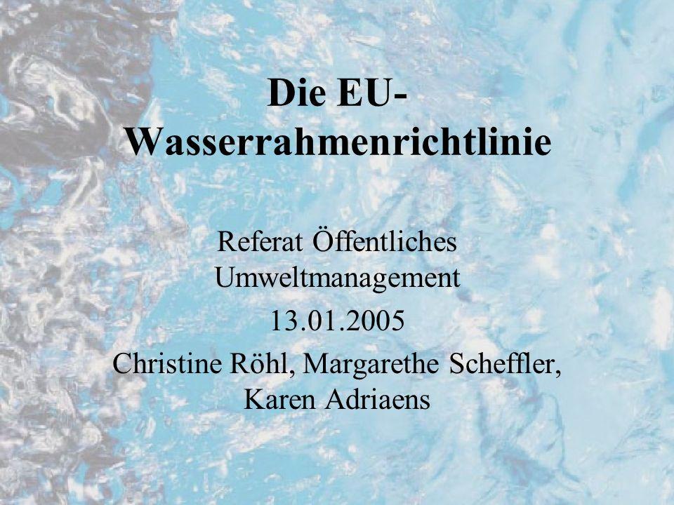 Die EU- Wasserrahmenrichtlinie Referat Öffentliches Umweltmanagement 13.01.2005 Christine Röhl, Margarethe Scheffler, Karen Adriaens