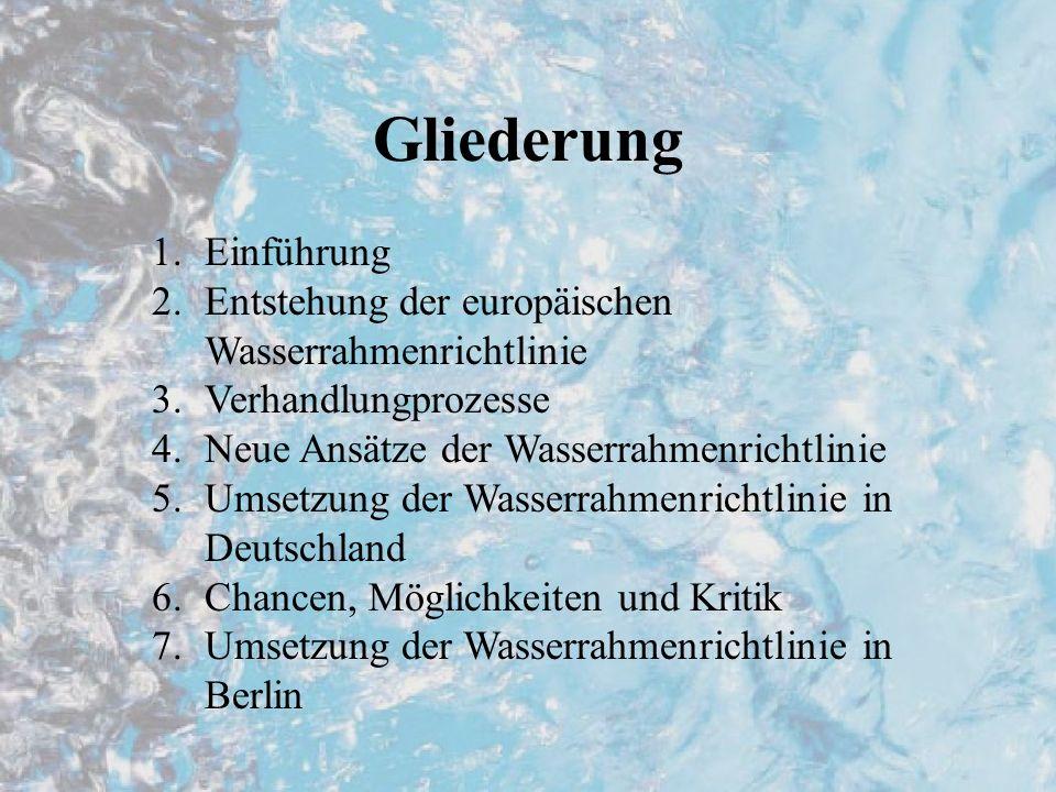 Gliederung 1.Einführung 2.Entstehung der europäischen Wasserrahmenrichtlinie 3.Verhandlungprozesse 4.Neue Ansätze der Wasserrahmenrichtlinie 5.Umsetzu